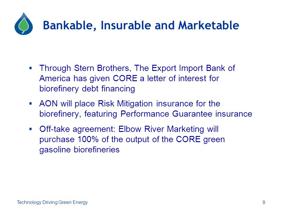 Bankable, Insurable and Marketable  Through Stern Brothers, The Export Import Bank of America has given CORE a letter of interest for biorefinery debt financing  AON will place Risk Mitigation insurance for the biorefinery, featuring Performance Guarantee insurance  Off-take agreement: Elbow River Marketing will purchase 100% of the output of the CORE green gasoline biorefineries 9Technology Driving Green Energy