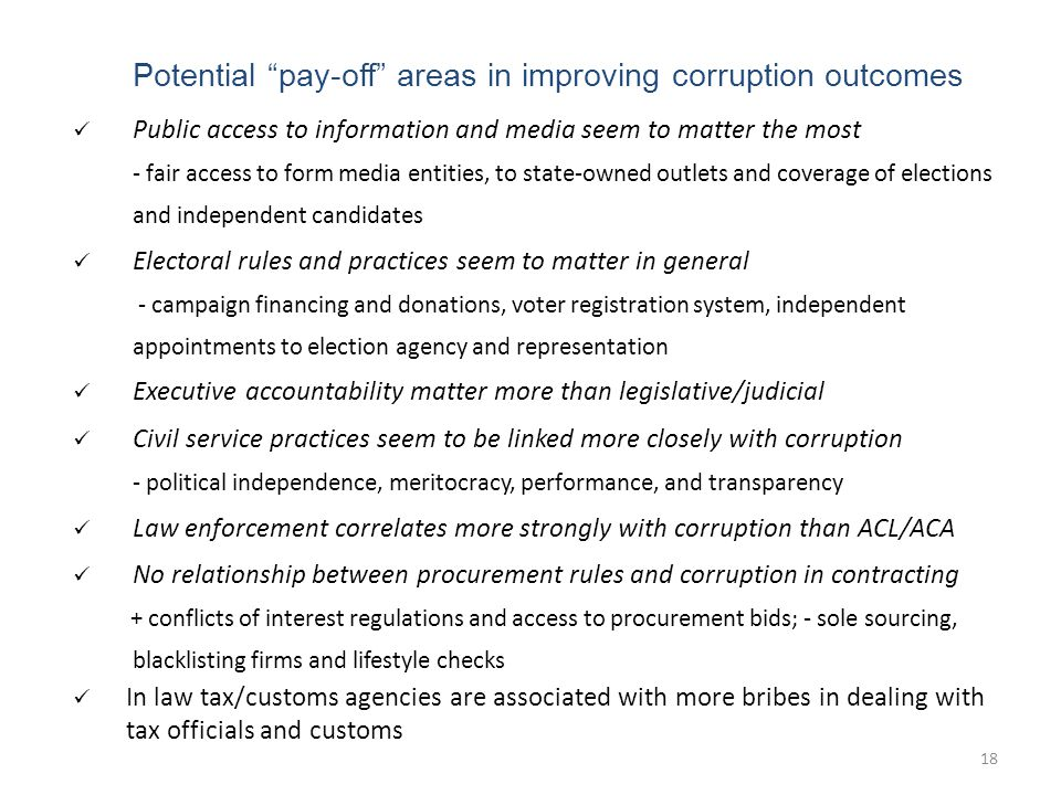 18 Potential pay-off areas in improving corruption outcomes Public access to information and media seem to matter the most - fair access to form media entities, to state-owned outlets and coverage of elections and independent candidates Electoral rules and practices seem to matter in general - campaign financing and donations, voter registration system, independent appointments to election agency and representation Executive accountability matter more than legislative/judicial Civil service practices seem to be linked more closely with corruption - political independence, meritocracy, performance, and transparency Law enforcement correlates more strongly with corruption than ACL/ACA No relationship between procurement rules and corruption in contracting + conflicts of interest regulations and access to procurement bids; - sole sourcing, blacklisting firms and lifestyle checks In law tax/customs agencies are associated with more bribes in dealing with tax officials and customs 18