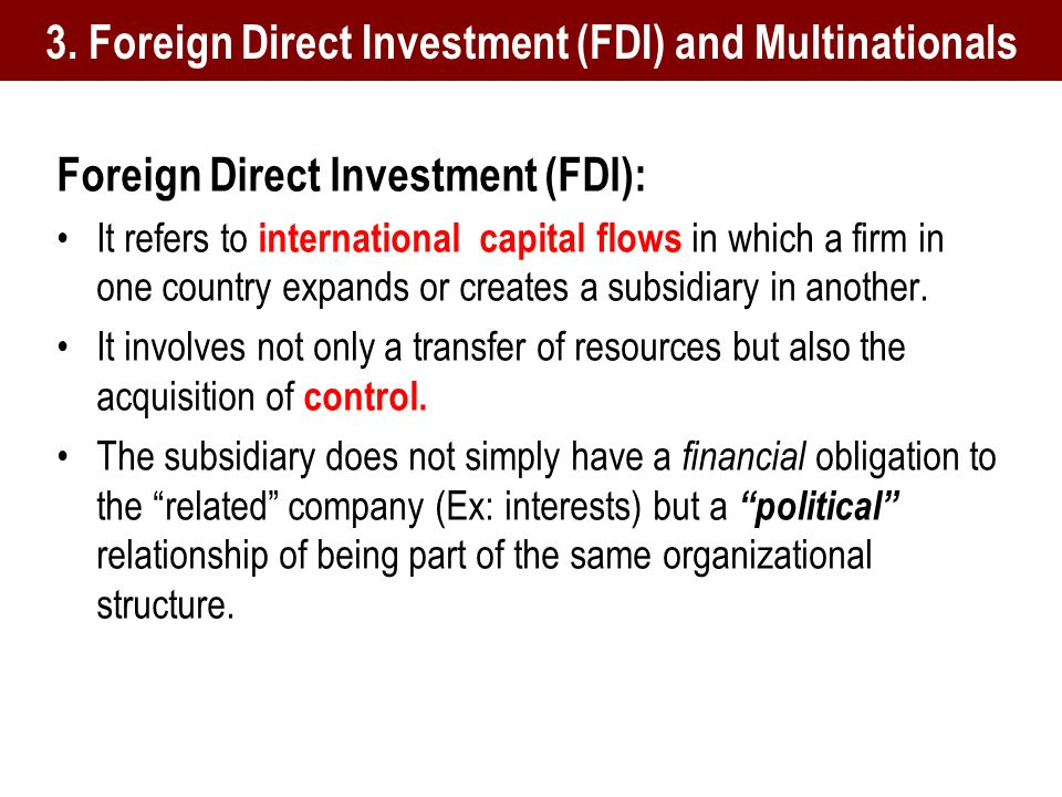 Foreign Direct Investment (FDI): It refers to international capital flows in which a firm in one country expands or creates a subsidiary in another.