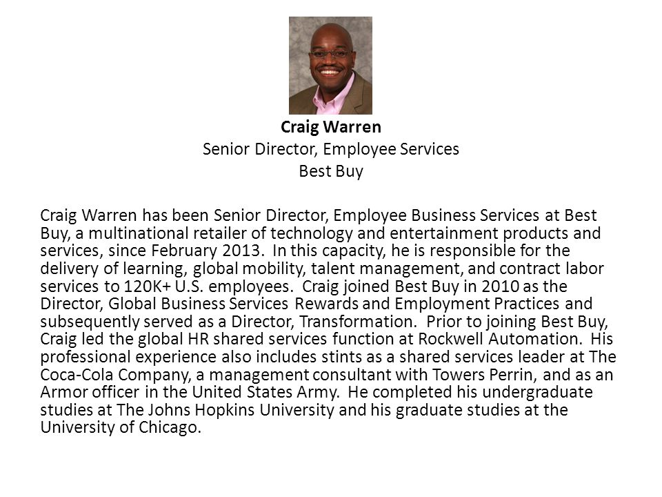 Craig Warren Senior Director, Employee Services Best Buy Craig Warren has been Senior Director, Employee Business Services at Best Buy, a multinational retailer of technology and entertainment products and services, since February 2013.