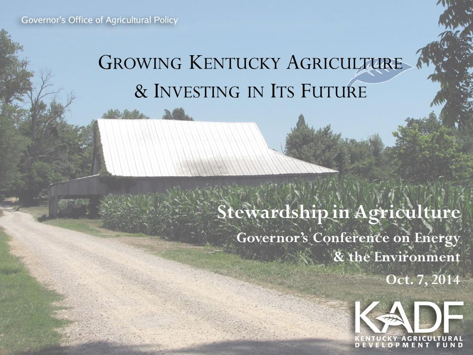 G ROWING K ENTUCKY A GRICULTURE & I NVESTING IN I TS F UTURE Stewardship in Agriculture Governor's Conference on Energy & the Environment Oct. 7, 2014