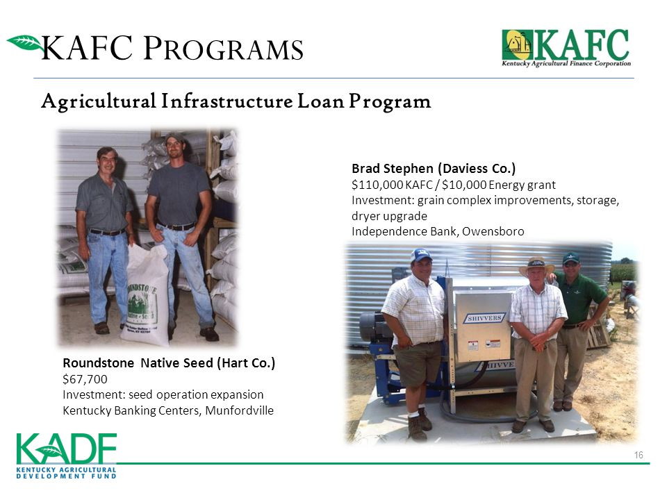 KAFC P ROGRAMS Agricultural Infrastructure Loan Program Roundstone Native Seed (Hart Co.) $67,700 Investment: seed operation expansion Kentucky Banking Centers, Munfordville Brad Stephen (Daviess Co.) $110,000 KAFC / $10,000 Energy grant Investment: grain complex improvements, storage, dryer upgrade Independence Bank, Owensboro 16