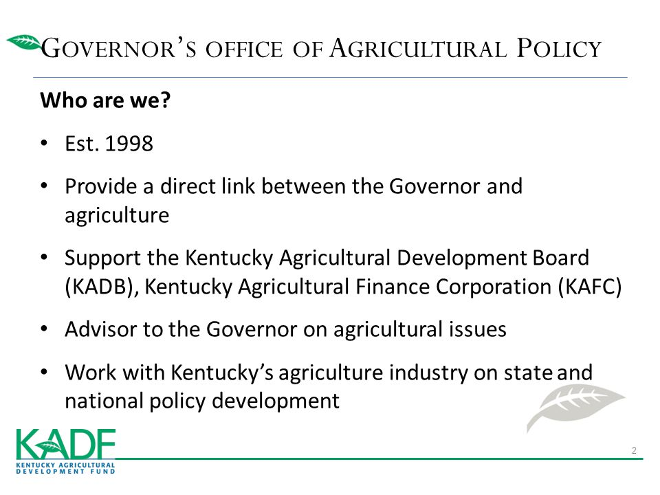 Who are we? Est. 1998 Provide a direct link between the Governor and agriculture Support the Kentucky Agricultural Development Board (KADB), Kentucky