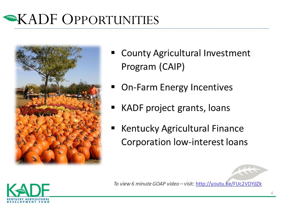 KADF O PPORTUNITIES  County Agricultural Investment Program (CAIP)  On-Farm Energy Incentives  KADF project grants, loans  Kentucky Agricultural Finance Corporation low-interest loans To view 6 minute GOAP video – visit: http://youtu.be/FUc2VDYjlZkhttp://youtu.be/FUc2VDYjlZk 4