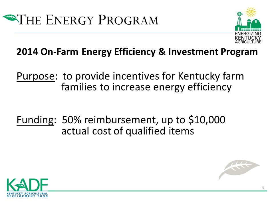 T HE E NERGY P ROGRAM 2014 On-Farm Energy Efficiency & Investment Program Purpose: to provide incentives for Kentucky farm families to increase energy