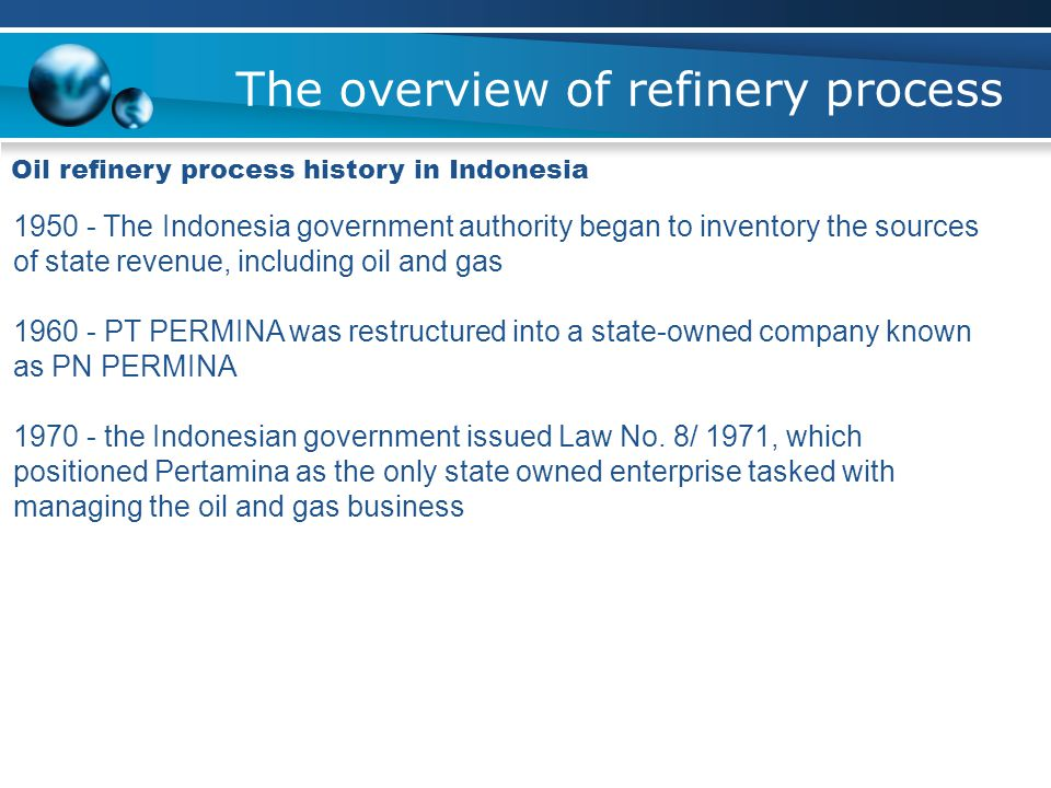 The overview of refinery process Oil refinery process history in Indonesia 1950 - The Indonesia government authority began to inventory the sources of state revenue, including oil and gas 1960 - PT PERMINA was restructured into a state-owned company known as PN PERMINA 1970 - the Indonesian government issued Law No.