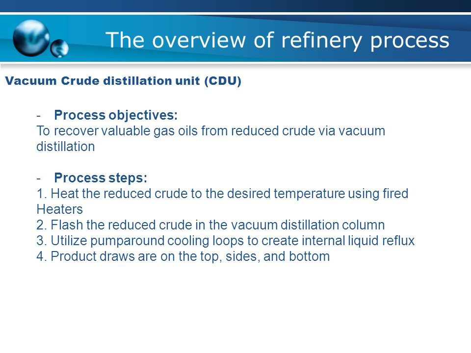 The overview of refinery process Vacuum Crude distillation unit (CDU) -Process objectives: To recover valuable gas oils from reduced crude via vacuum distillation -Process steps: 1.