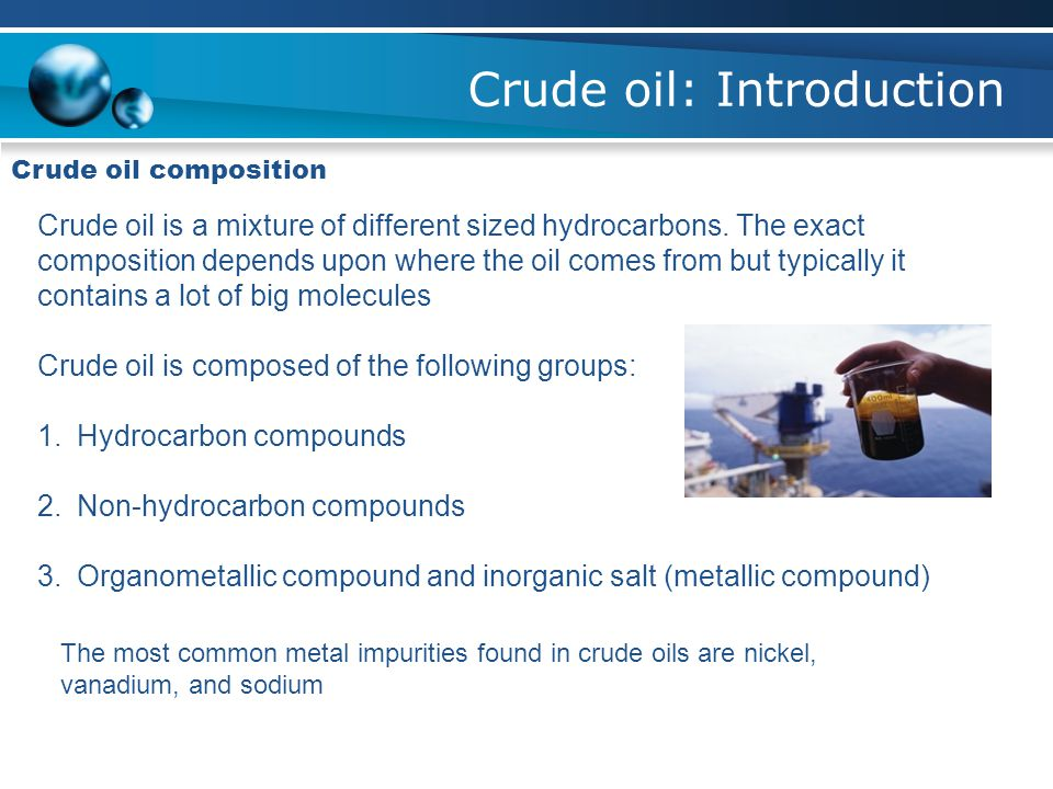 Crude oil: Introduction Crude oil composition Crude oil is a mixture of different sized hydrocarbons.