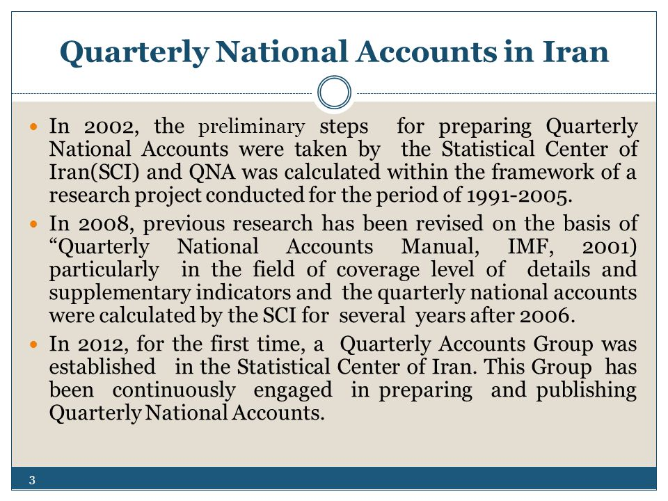 Quarterly National Accounts in Iran In 2002, the preliminary steps for preparing Quarterly National Accounts were taken by the Statistical Center of Iran(SCI) and QNA was calculated within the framework of a research project conducted for the period of 1991-2005.