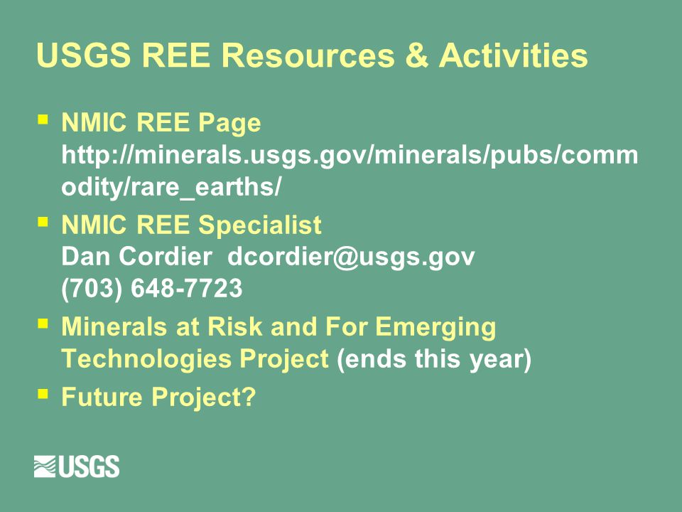 USGS REE Resources & Activities  NMIC REE Page http://minerals.usgs.gov/minerals/pubs/comm odity/rare_earths/  NMIC REE Specialist Dan Cordier dcordier@usgs.gov (703) 648-7723  Minerals at Risk and For Emerging Technologies Project (ends this year)  Future Project?