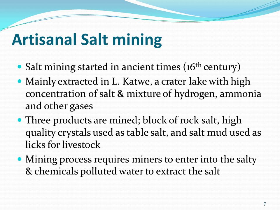 Artisanal Salt mining Salt mining started in ancient times (16 th century) Mainly extracted in L. Katwe, a crater lake with high concentration of salt