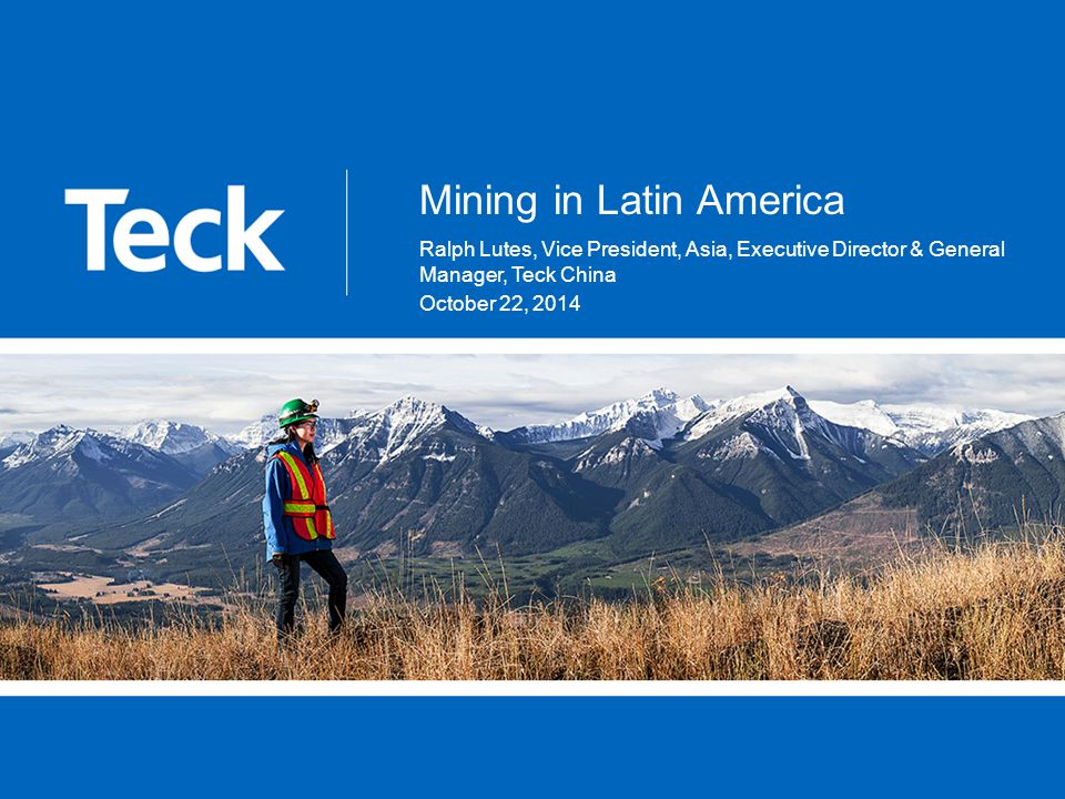 Mining in Latin America Ralph Lutes, Vice President, Asia, Executive Director & General Manager, Teck China October 22, 2014