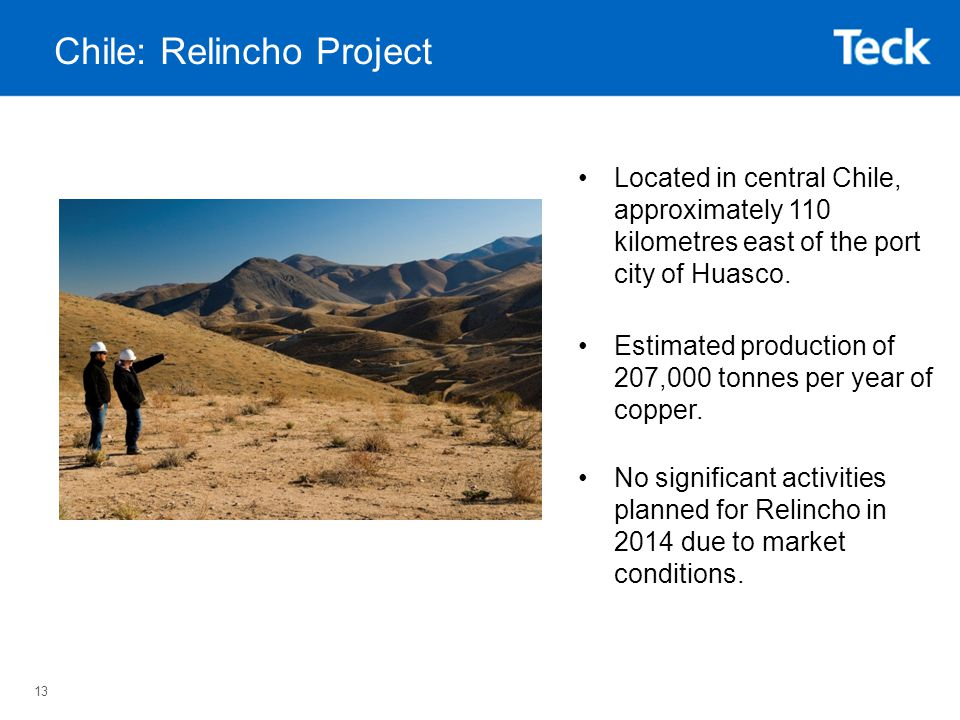 13 Chile: Relincho Project Located in central Chile, approximately 110 kilometres east of the port city of Huasco.