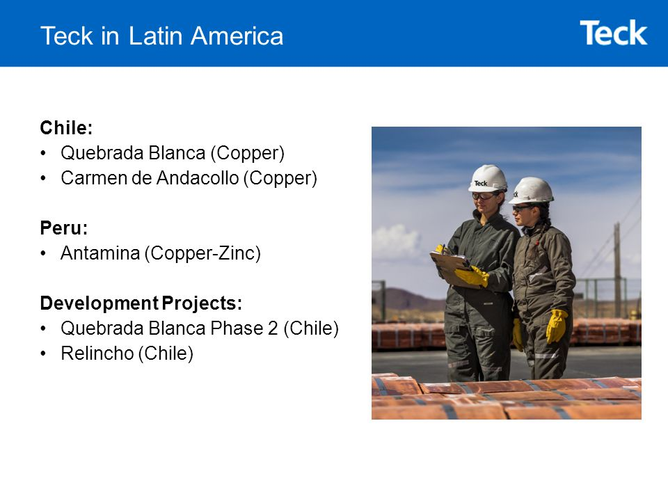 Teck in Latin America Chile: Quebrada Blanca (Copper) Carmen de Andacollo (Copper) Peru: Antamina (Copper-Zinc) Development Projects: Quebrada Blanca Phase 2 (Chile) Relincho (Chile)
