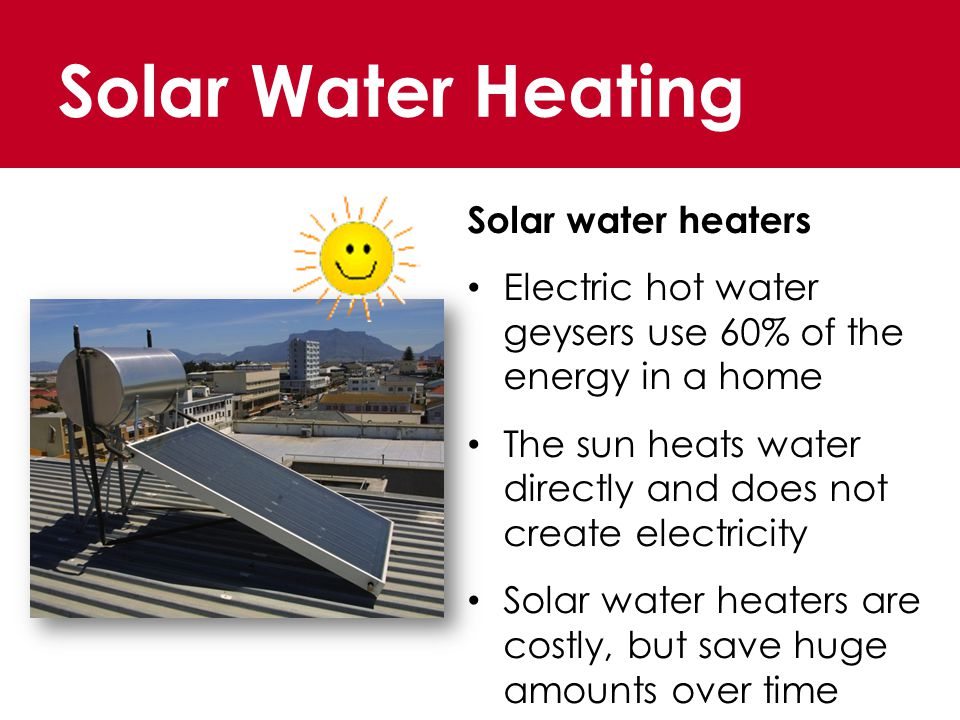 Solar Water Heating Solar water heaters Electric hot water geysers use 60% of the energy in a home The sun heats water directly and does not create electricity Solar water heaters are costly, but save huge amounts over time