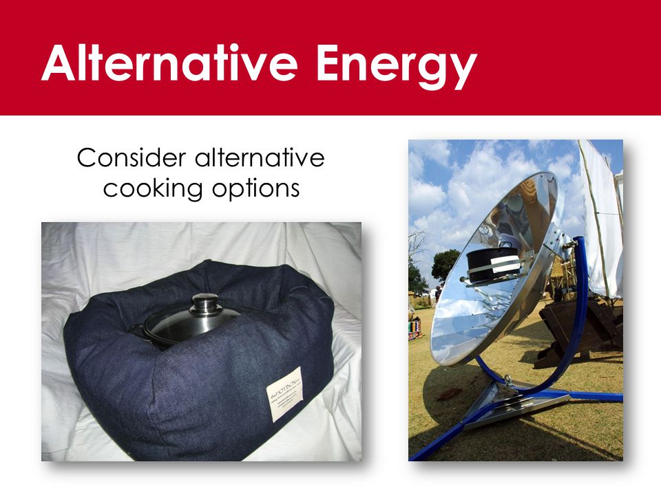 Alternative Energy Consider alternative cooking options
