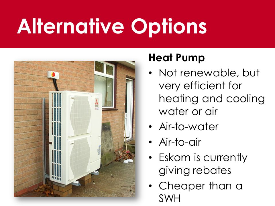 Alternative Options Heat Pump Not renewable, but very efficient for heating and cooling water or air Air-to-water Air-to-air Eskom is currently giving rebates Cheaper than a SWH