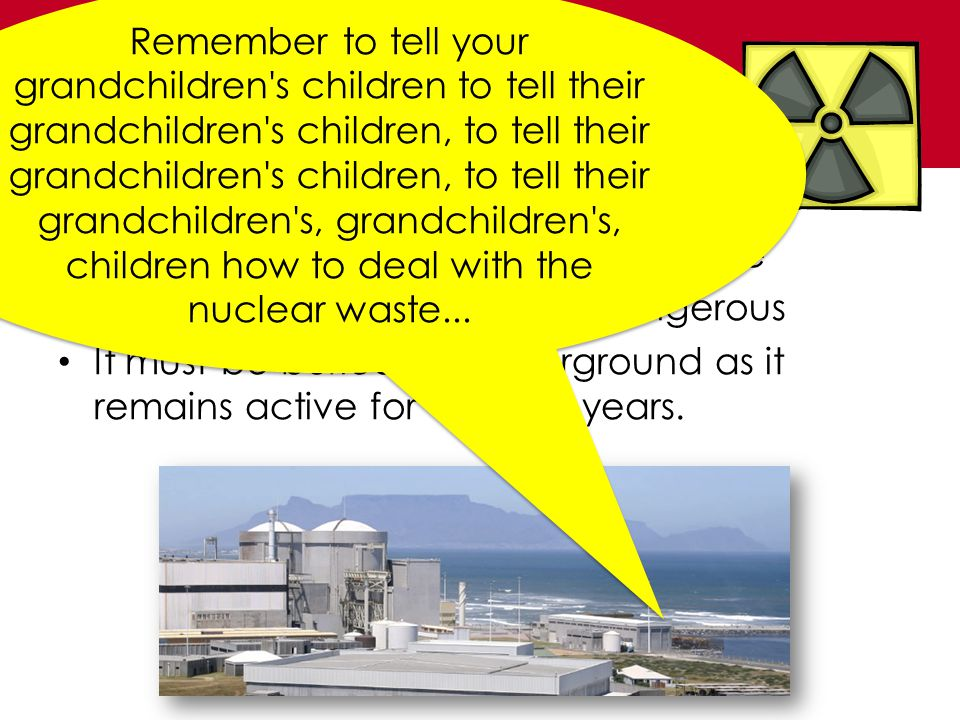 Nuclear Power Uranium is a non-renewable resource Radioactive waste is highly dangerous It must be buried far underground as it remains active for 1000s of years.
