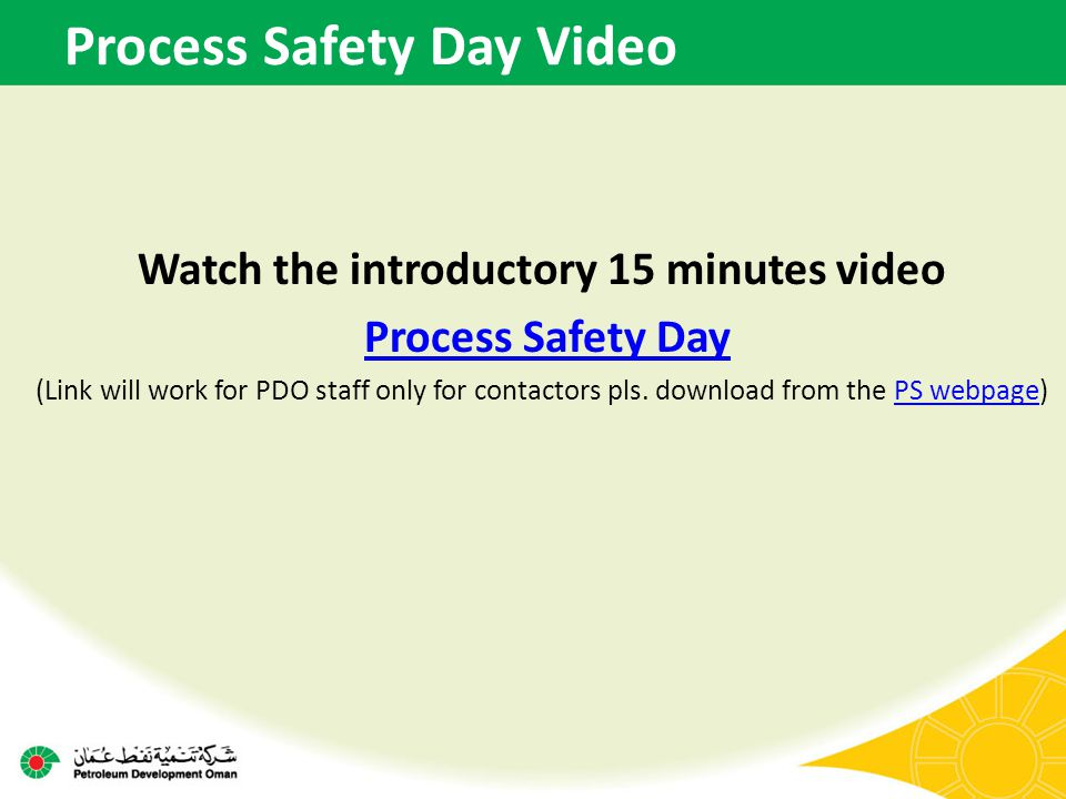 Process Safety Day Video Watch the introductory 15 minutes video Process Safety Day (Link will work for PDO staff only for contactors pls. download fr