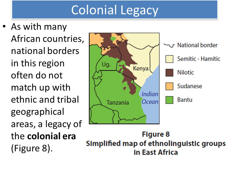 Colonial Legacy As with many African countries, national borders in this region often do not match up with ethnic and tribal geographical areas, a legacy of the colonial era (Figure 8).