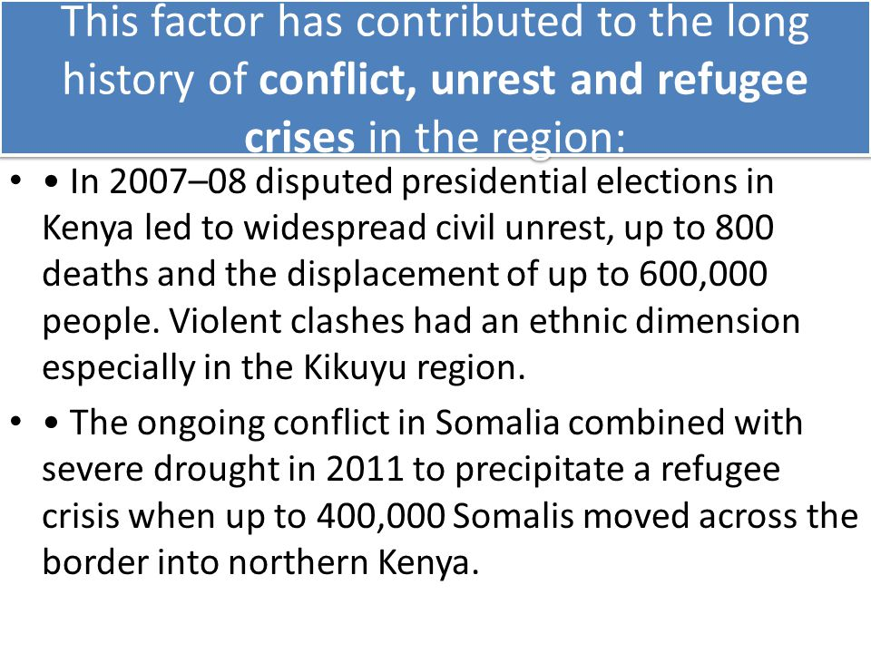 This factor has contributed to the long history of conflict, unrest and refugee crises in the region: In 2007–08 disputed presidential elections in Kenya led to widespread civil unrest, up to 800 deaths and the displacement of up to 600,000 people.