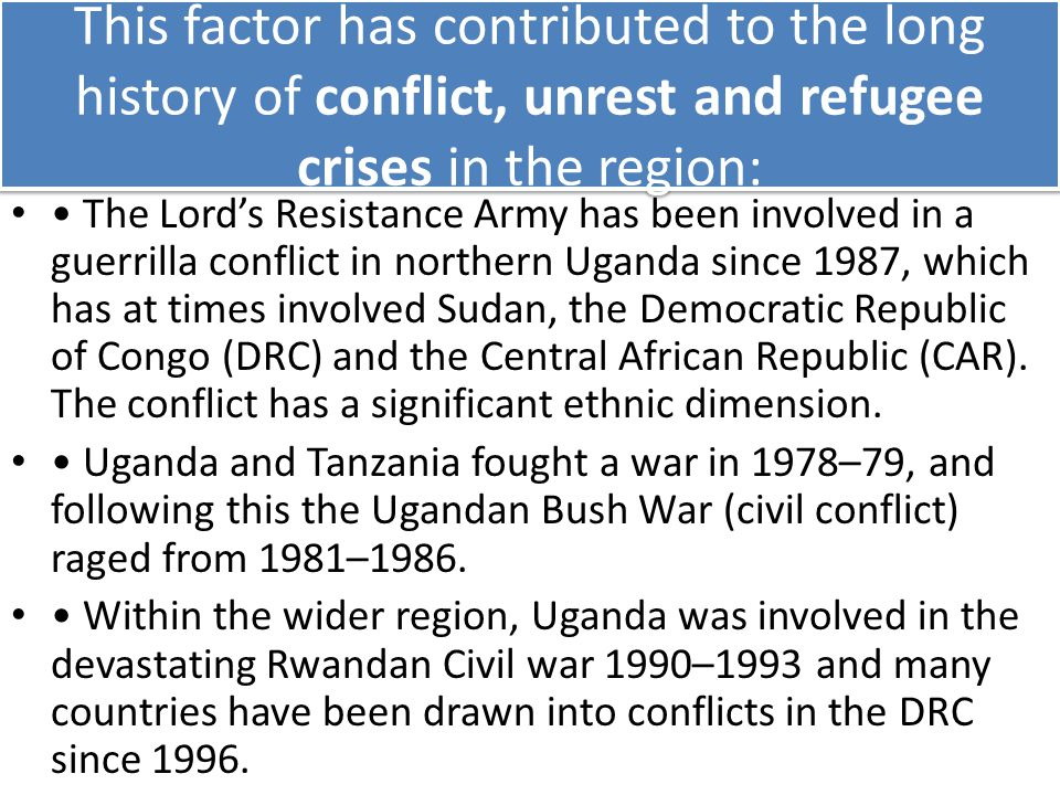 This factor has contributed to the long history of conflict, unrest and refugee crises in the region: The Lord's Resistance Army has been involved in a guerrilla conflict in northern Uganda since 1987, which has at times involved Sudan, the Democratic Republic of Congo (DRC) and the Central African Republic (CAR).