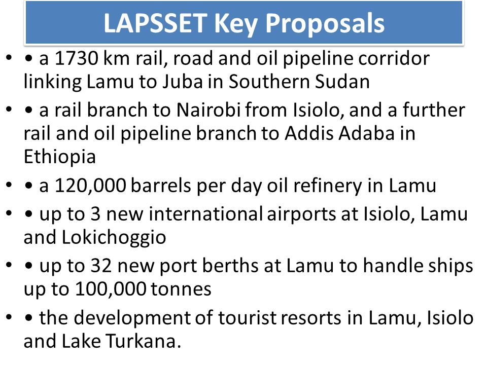 LAPSSET Key Proposals a 1730 km rail, road and oil pipeline corridor linking Lamu to Juba in Southern Sudan a rail branch to Nairobi from Isiolo, and a further rail and oil pipeline branch to Addis Adaba in Ethiopia a 120,000 barrels per day oil refinery in Lamu up to 3 new international airports at Isiolo, Lamu and Lokichoggio up to 32 new port berths at Lamu to handle ships up to 100,000 tonnes the development of tourist resorts in Lamu, Isiolo and Lake Turkana.