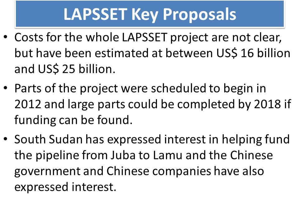 LAPSSET Key Proposals Costs for the whole LAPSSET project are not clear, but have been estimated at between US$ 16 billion and US$ 25 billion.