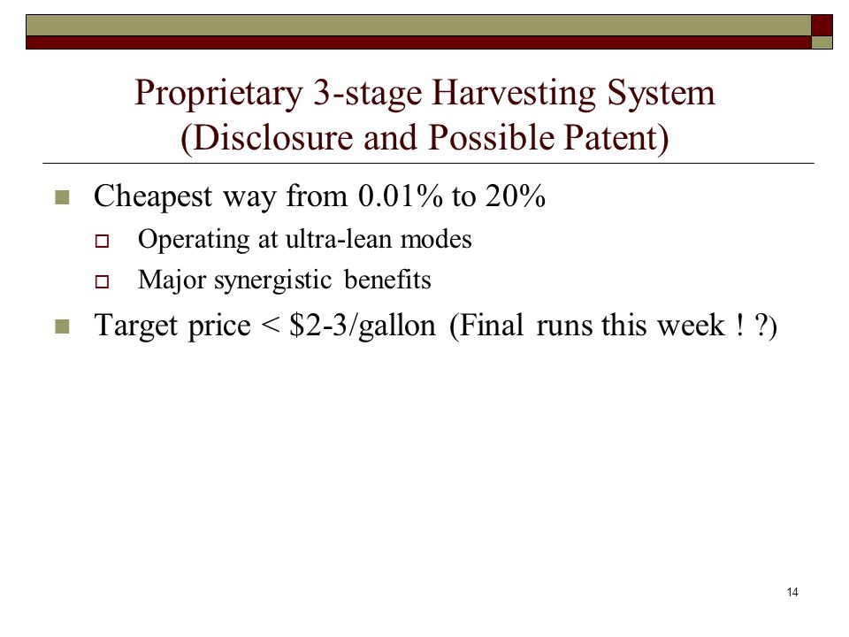 Proprietary 3-stage Harvesting System (Disclosure and Possible Patent) Cheapest way from 0.01% to 20%  Operating at ultra-lean modes  Major synergistic benefits Target price < $2-3/gallon (Final runs this week .