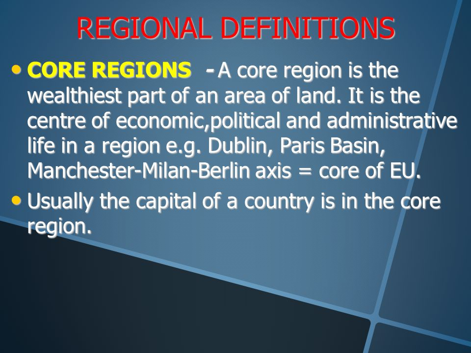 REGIONAL DEFINITIONS CORE REGIONS - A core region is the wealthiest part of an area of land. It is the centre of economic,political and administrative