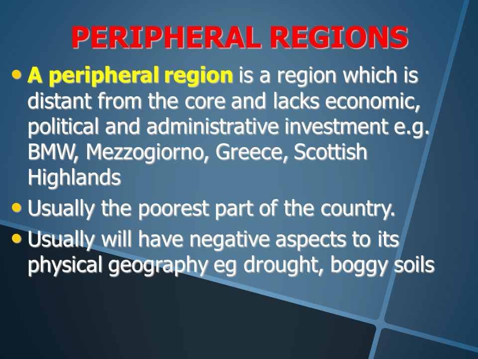 PERIPHERAL REGIONS A peripheral region is a region which is distant from the core and lacks economic, political and administrative investment e.g. BMW