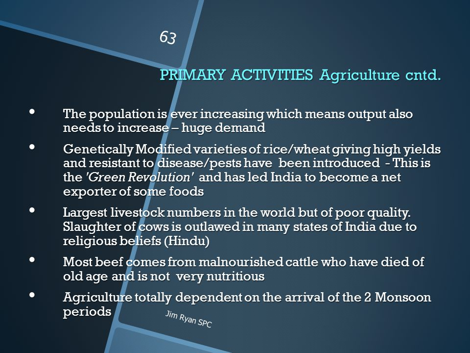 PRIMARY ACTIVITIES Agriculture cntd. The population is ever increasing which means output also needs to increase – huge demand The population is ever