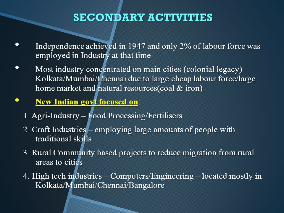 SECONDARY ACTIVITIES Independence achieved in 1947 and only 2% of labour force was employed in Industry at that time Independence achieved in 1947 and