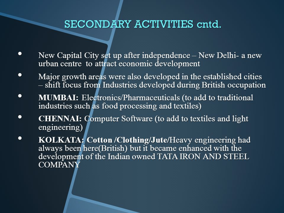 SECONDARY ACTIVITIES cntd. New Capital City set up after independence – New Delhi- a new urban centre to attract economic development New Capital City
