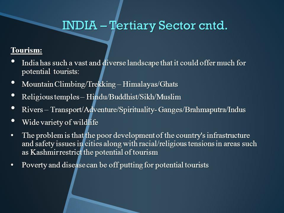 INDIA – Tertiary Sector cntd. Tourism: India has such a vast and diverse landscape that it could offer much for potential tourists: India has such a v