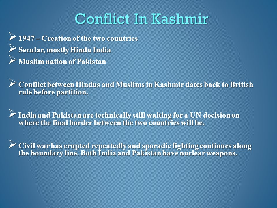Conflict In Kashmir  1947 – Creation of the two countries  Secular, mostly Hindu India  Muslim nation of Pakistan  Conflict between Hindus and Mus