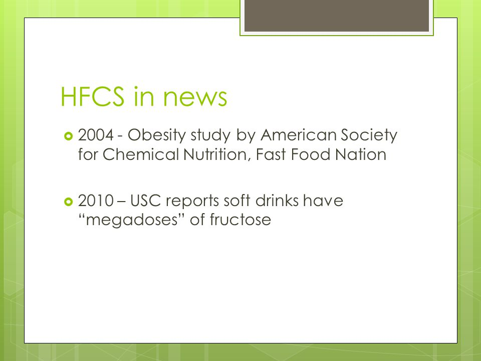 "HFCS in news  2004 - Obesity study by American Society for Chemical Nutrition, Fast Food Nation  2010 – USC reports soft drinks have ""megadoses"" of"