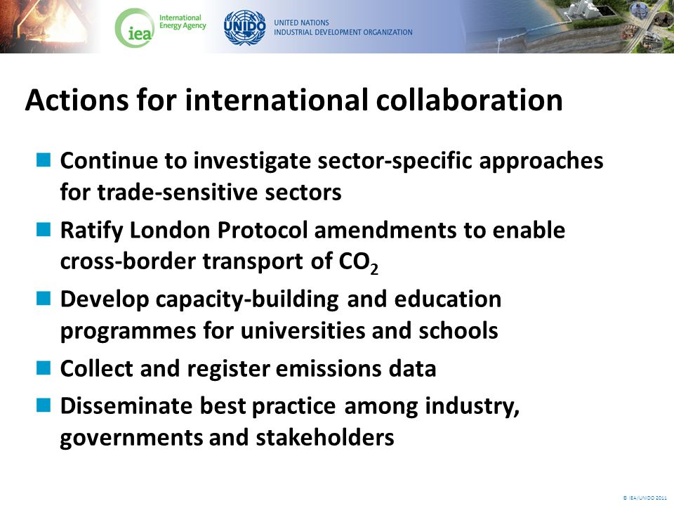 © IEA/UNIDO 2011 Actions for international collaboration Continue to investigate sector-specific approaches for trade-sensitive sectors Ratify London Protocol amendments to enable cross-border transport of CO 2 Develop capacity-building and education programmes for universities and schools Collect and register emissions data Disseminate best practice among industry, governments and stakeholders