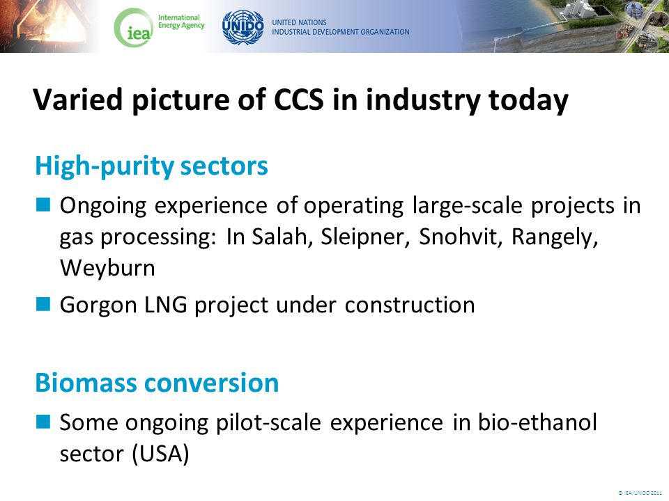 © IEA/UNIDO 2011 Varied picture of CCS in industry today High-purity sectors Ongoing experience of operating large-scale projects in gas processing: In Salah, Sleipner, Snohvit, Rangely, Weyburn Gorgon LNG project under construction Biomass conversion Some ongoing pilot-scale experience in bio-ethanol sector (USA)
