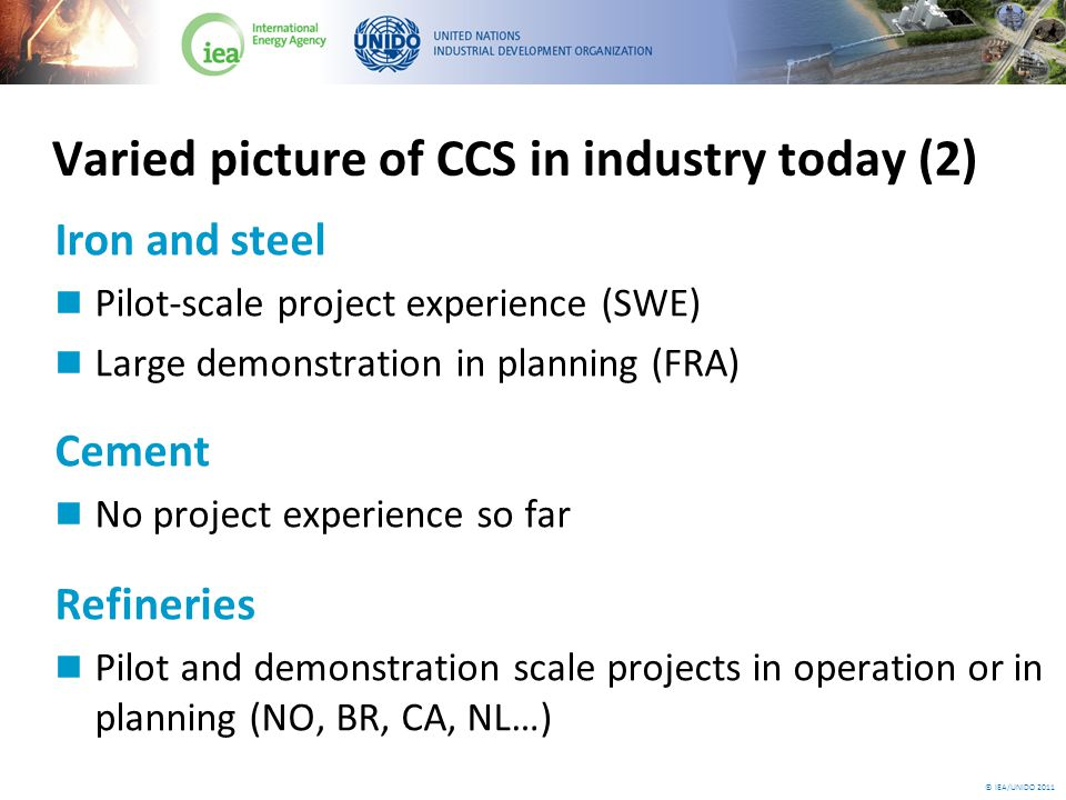 © IEA/UNIDO 2011 Technology: Refineries Assess the potential for using waste heat from various refinery processes for reducing the energy penalty by CO 2 capture Implement CCS as soon as possible on hydrogen production facilities that emit high-purity CO 2 Develop an industrial scale oxyfuelled fluid catalytic converter demonstration project by 2020