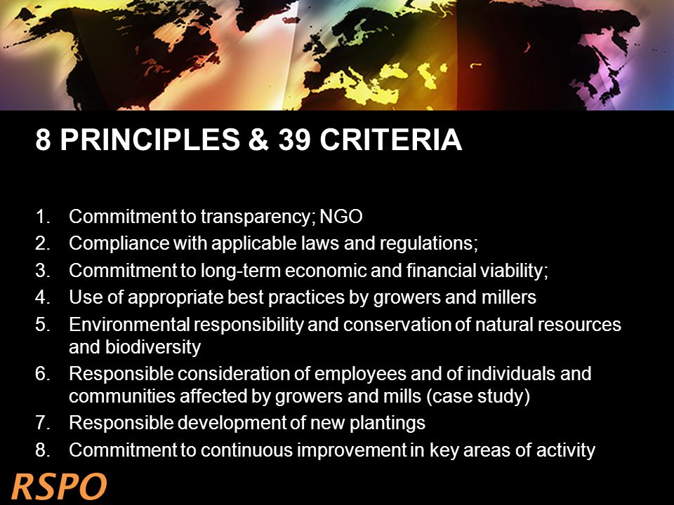 8 PRINCIPLES & 39 CRITERIA 1.Commitment to transparency; NGO 2.Compliance with applicable laws and regulations; 3.Commitment to long-term economic and financial viability; 4.Use of appropriate best practices by growers and millers 5.Environmental responsibility and conservation of natural resources and biodiversity 6.Responsible consideration of employees and of individuals and communities affected by growers and mills (case study) 7.Responsible development of new plantings 8.Commitment to continuous improvement in key areas of activity