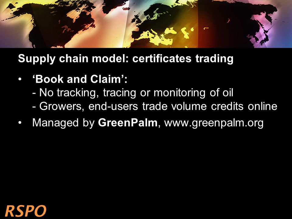 Supply chain model: certificates trading 'Book and Claim': - No tracking, tracing or monitoring of oil - Growers, end-users trade volume credits online Managed by GreenPalm, www.greenpalm.org