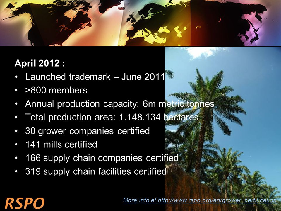 April 2012 : Launched trademark – June 2011 >800 members Annual production capacity: 6m metric tonnes Total production area: 1.148.134 hectares 30 grower companies certified 141 mills certified 166 supply chain companies certified 319 supply chain facilities certified More info at http://www.rspo.org/en/grower_certification