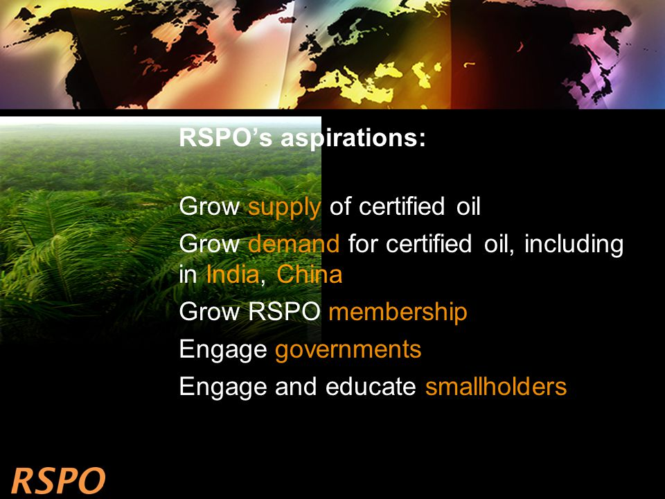 RSPO's aspirations: Grow supply of certified oil Grow demand for certified oil, including in India, China Grow RSPO membership Engage governments Engage and educate smallholders