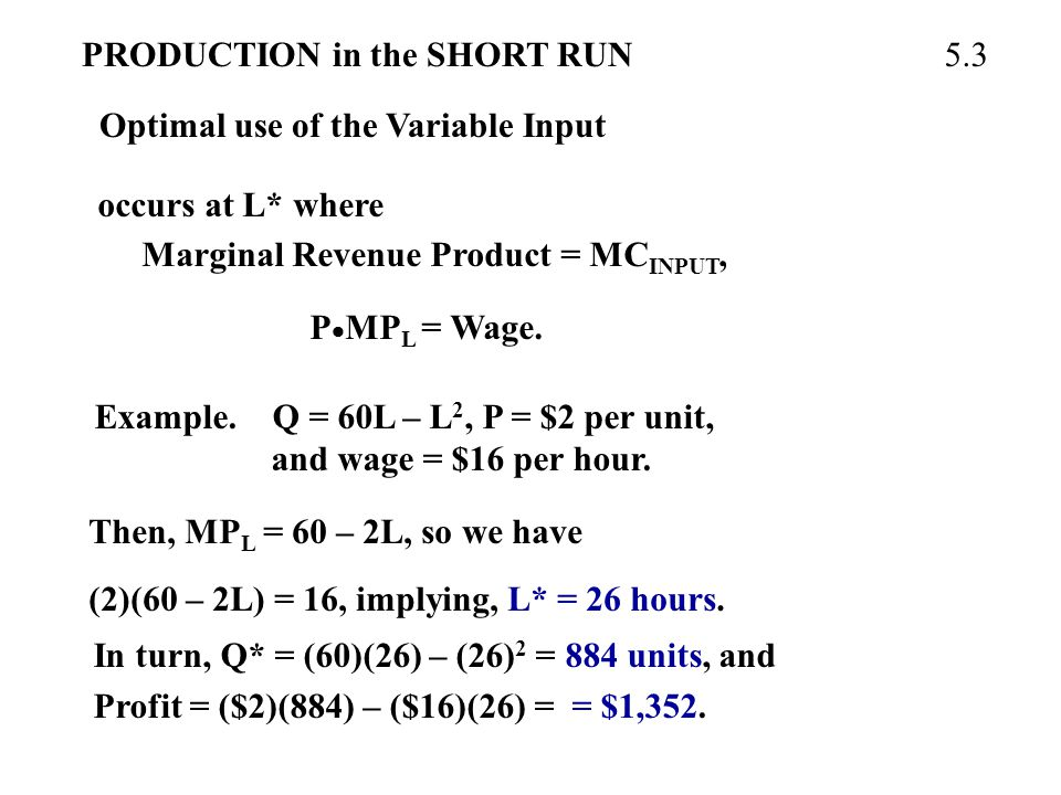 PRODUCTION in the SHORT RUN Optimal use of the Variable Input 5.3 occurs at L* where Marginal Revenue Product = MC INPUT, P  MP L = Wage.