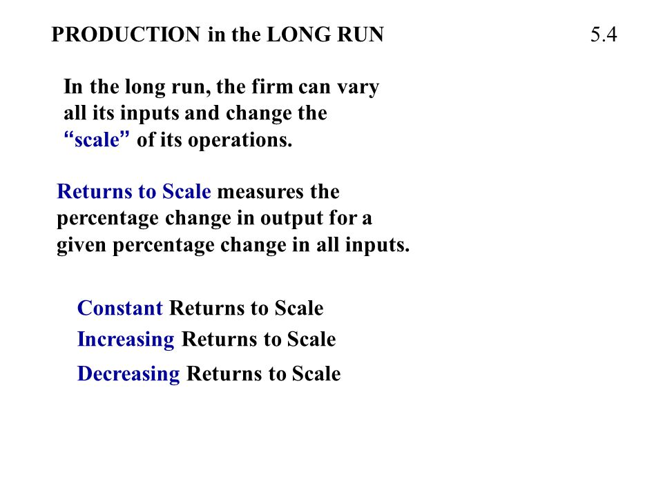 """PRODUCTION in the LONG RUN In the long run, the firm can vary all its inputs and change the """" scale """" of its operations. 5.4 Returns to Scale measures"""