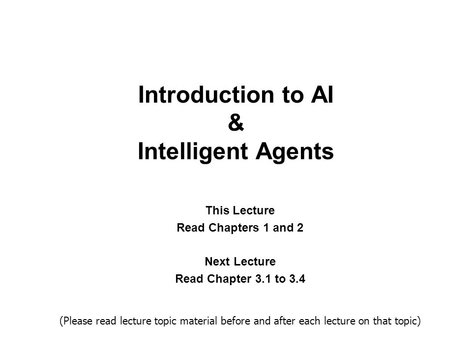 Introduction to AI & Intelligent Agents This Lecture Read Chapters 1 and 2 Next Lecture Read Chapter 3.1 to 3.4 (Please read lecture topic material before and after each lecture on that topic)