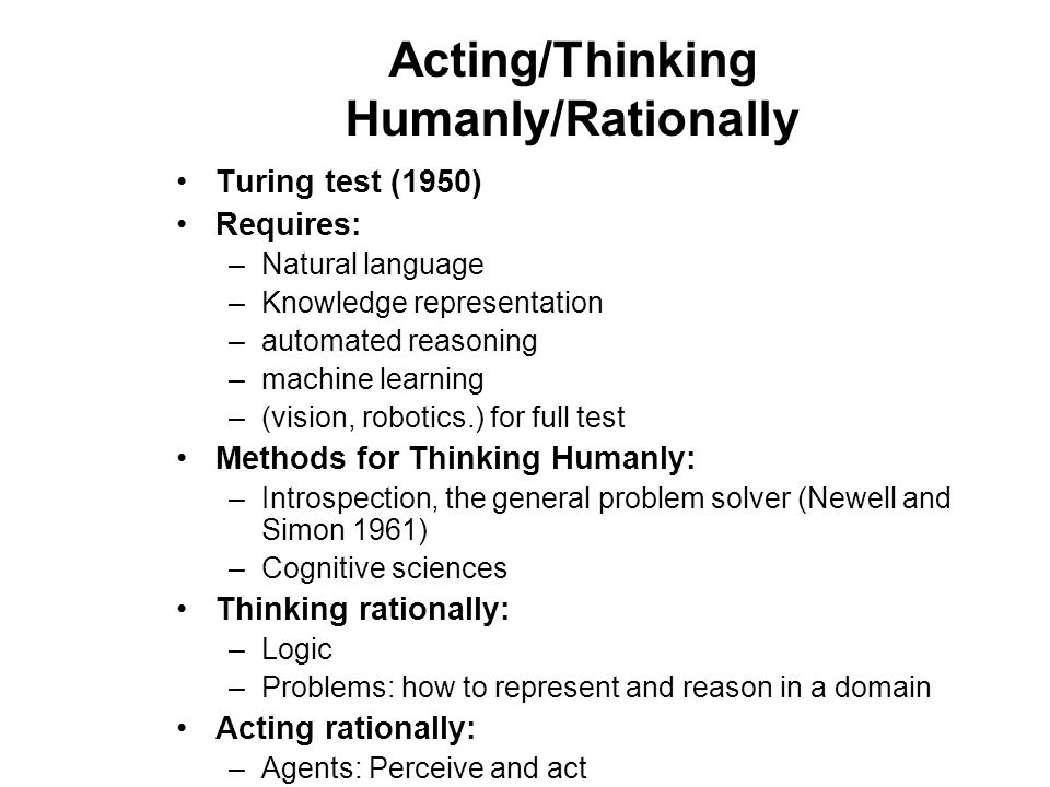 Turing test (1950) Requires: –Natural language –Knowledge representation –automated reasoning –machine learning –(vision, robotics.) for full test Methods for Thinking Humanly: –Introspection, the general problem solver (Newell and Simon 1961) –Cognitive sciences Thinking rationally: –Logic –Problems: how to represent and reason in a domain Acting rationally: –Agents: Perceive and act Acting/Thinking Humanly/Rationally