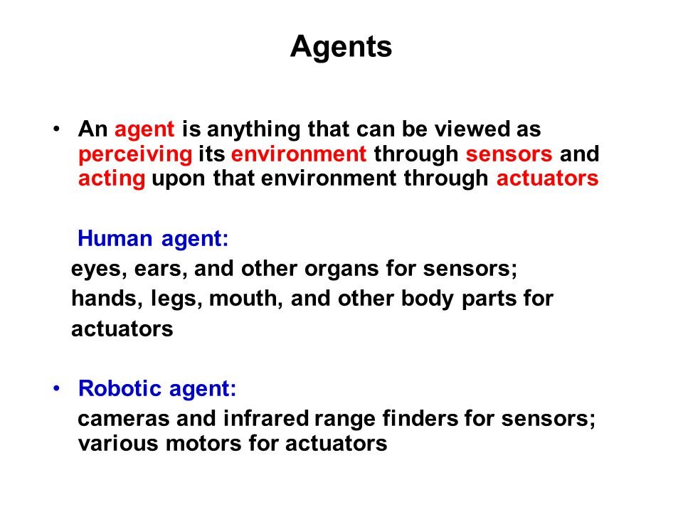 Agents An agent is anything that can be viewed as perceiving its environment through sensors and acting upon that environment through actuators Human agent: eyes, ears, and other organs for sensors; hands, legs, mouth, and other body parts for actuators Robotic agent: cameras and infrared range finders for sensors; various motors for actuators