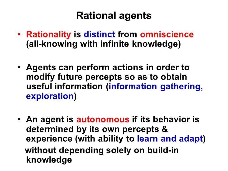 Rational agents Rationality is distinct from omniscience (all-knowing with infinite knowledge) Agents can perform actions in order to modify future percepts so as to obtain useful information (information gathering, exploration) An agent is autonomous if its behavior is determined by its own percepts & experience (with ability to learn and adapt) without depending solely on build-in knowledge